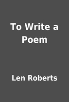 To Write a Poem by Len Roberts