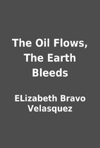 The Oil Flows, The Earth Bleeds by ELizabeth…