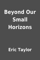 Beyond Our Small Horizons by Eric Taylor