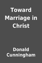 Toward Marriage in Christ by Donald…
