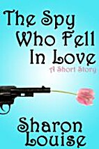 The Spy Who Fell In Love by Sharon Louise