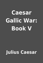 Caesar Gallic War: Book V by Julius Caesar