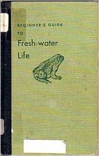 Beginner's guide to fresh-water life; by…