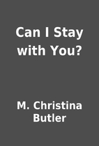 Can I Stay with You? by M. Christina Butler