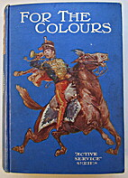 For the colours: a boys' book of the army by…
