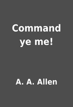 Command ye me! by A. A. Allen