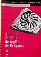 Epigrafia romana da região de Bragança by…