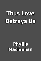 Thus Love Betrays Us by Phyllis Maclennan