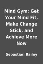 Mind Gym: Get Your Mind Fit, Make Change…