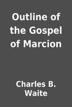 Outline of the Gospel of Marcion by Charles…