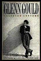 Glenn Gould: Selected Letters by Glenn Gould