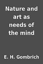 Nature and art as needs of the mind by E. H.…