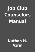 Job Club Counselors Manual by Nathan H.…