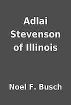 Adlai Stevenson of Illinois by Noel F. Busch