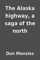 The Alaska highway, a saga of the north by…