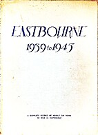 Eastbourne 1939 to 1945 by N W Hardy editor