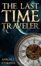 The Last Time Traveler by Aaron J. Ethridge