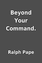 Beyond Your Command. by Ralph Pape
