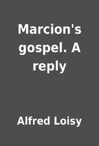 Marcion's gospel. A reply by Alfred Loisy