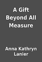A Gift Beyond All Measure by Anna Kathryn…