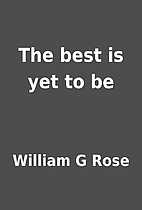 The best is yet to be by William G Rose