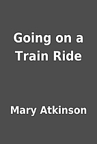 Going on a Train Ride by Mary Atkinson