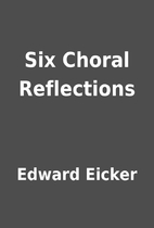 Six Choral Reflections by Edward Eicker