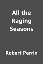 All the Raging Seasons by Robert Perrin