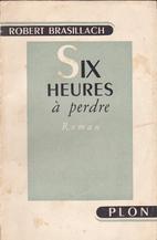 Six Heures a Perdre by Robert Brasillach