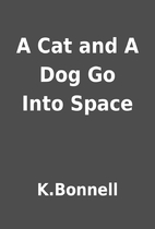 A Cat and A Dog Go Into Space by K.Bonnell