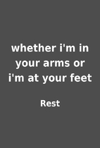 whether i'm in your arms or i'm at your feet…