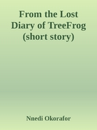 From the Lost Diary of TreeFrog7 by Nnedi…