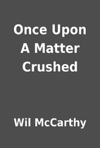 Once Upon A Matter Crushed by Wil McCarthy