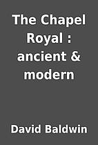 The Chapel Royal : ancient & modern by David…