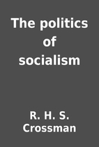 The politics of socialism by R. H. S.…