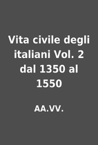 Vita civile degli italiani Vol. 2 dal 1350…
