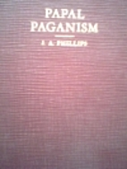 Papal Paganism by John Albert Phillips
