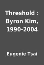 Threshold : Byron Kim, 1990-2004 by Eugenie…