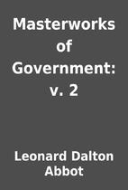 Masterworks of Government: v. 2 by Leonard…