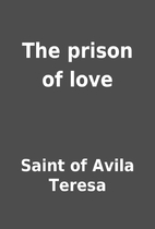 The prison of love by Saint of Avila Teresa