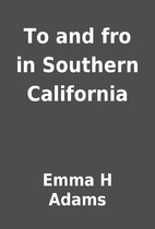 To and fro in Southern California by Emma H…