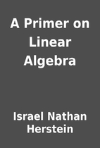 A Primer on Linear Algebra by Israel Nathan…
