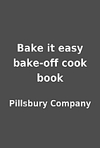 Bake it easy bake-off cook book by Pillsbury…