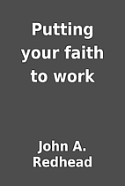 Putting your faith to work by John A.…