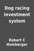 Dog racing investment system by Robert C…
