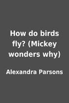 How do birds fly? (Mickey wonders why) by…