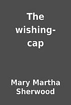 The wishing-cap by Mary Martha Sherwood