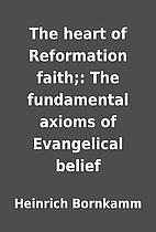 The heart of Reformation faith;: The…