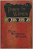 Three Women. by Ella Wheeler Wilcox