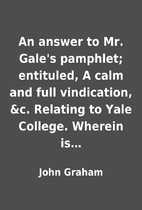 An answer to Mr. Gale's pamphlet; entituled,…